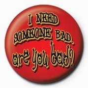 I NEED SOMEONE BAD, ARE YO Badge