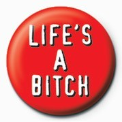 Button BITCH - LIFE'S A BITCH