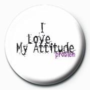 I LOVE MY ATTITUDE PROBLEM Insignă