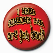 I NEED SOMEONE BAD, ARE YO Insignă