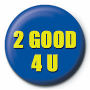 2 GOOD 4 U Badge