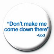 DON'T MAKE ME COME DOWN TH button
