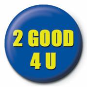 2 GOOD 4 U Insignă