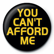 Pin - YOU CAN'T AFFOR D ME